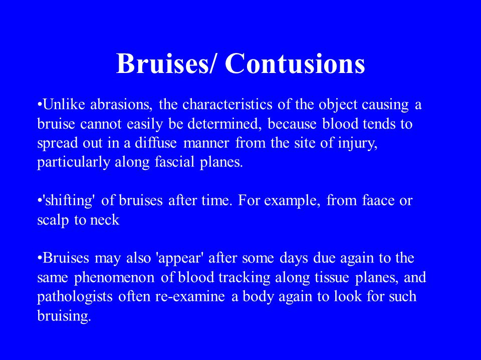 Unlike abrasions, the characteristics of the object causing a bruise cannot easily be determined, because blood tends to spread out in a diffuse manner from the site of injury, particularly along fascial planes.