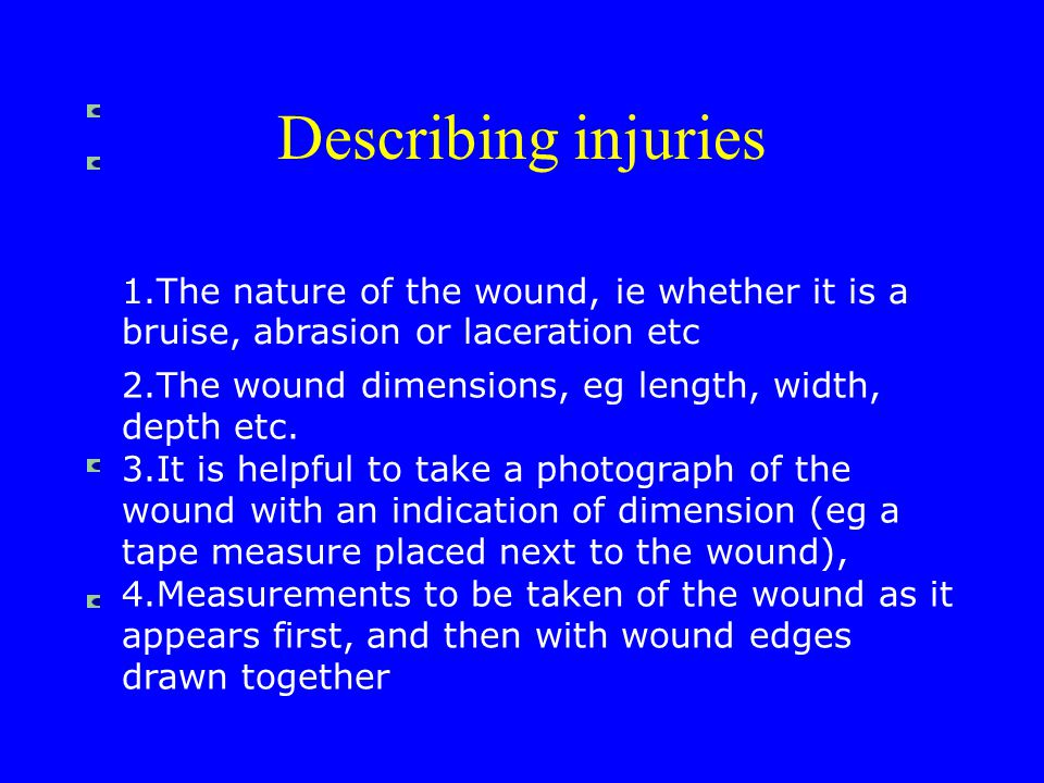 1.The nature of the wound, ie whether it is a bruise, abrasion or laceration etc