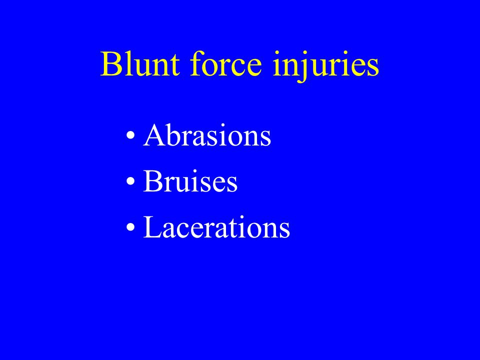 Blunt force injuries Abrasions Bruises Lacerations