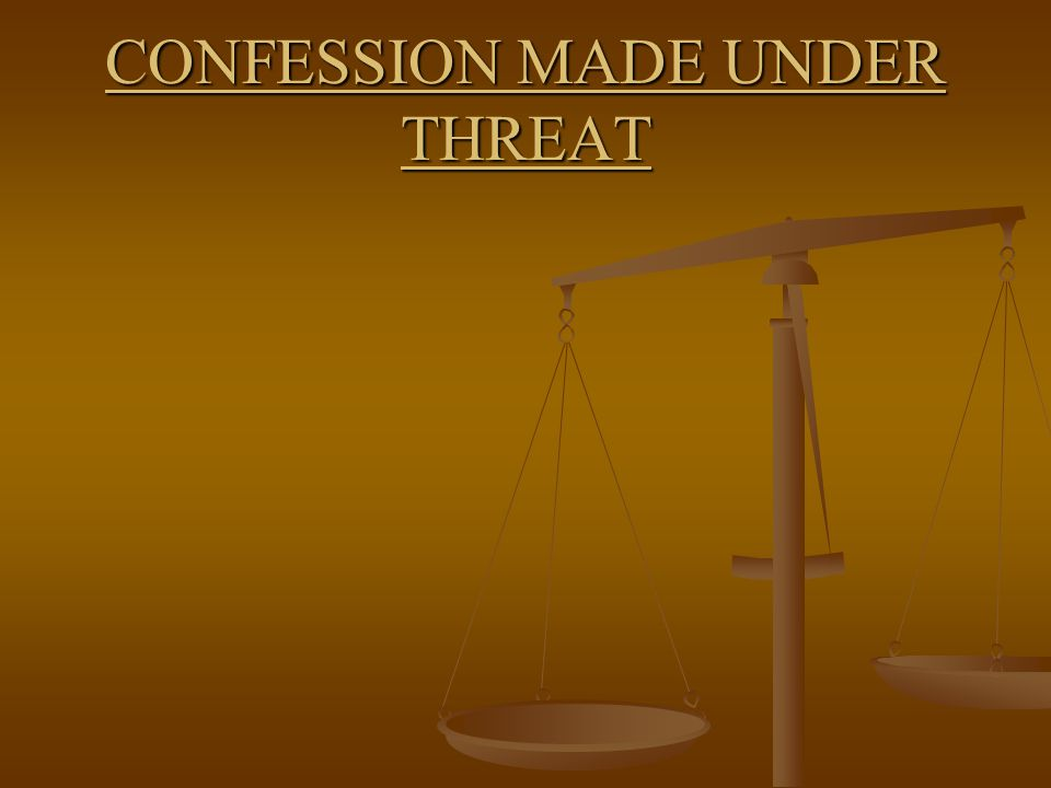 CONFESSION MADE UNDER THREAT