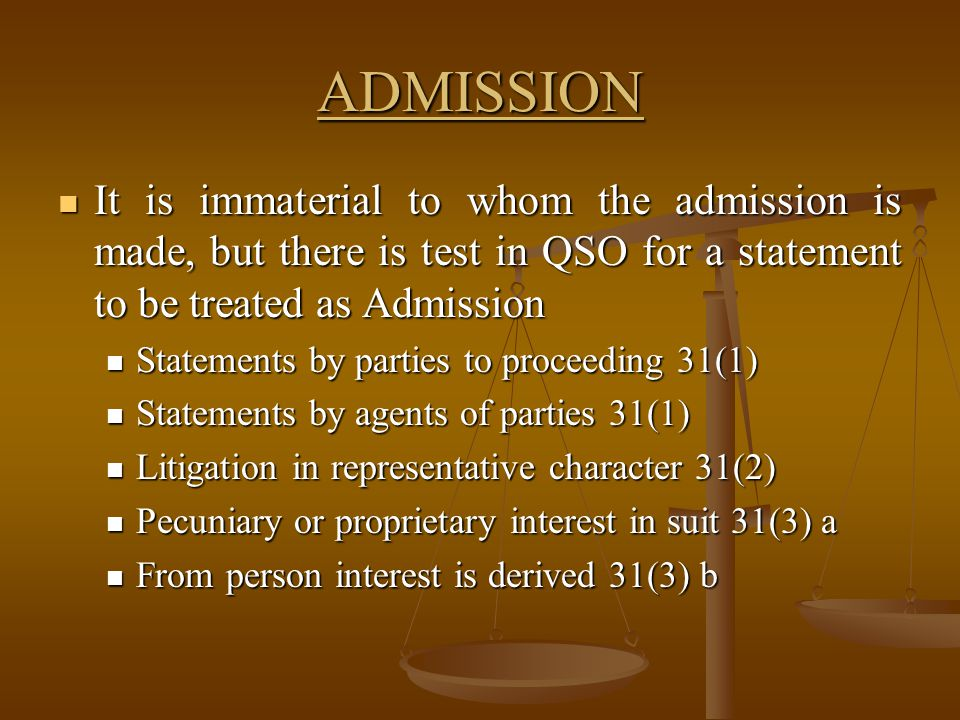 ADMISSION It is immaterial to whom the admission is made, but there is test in QSO for a statement to be treated as Admission.