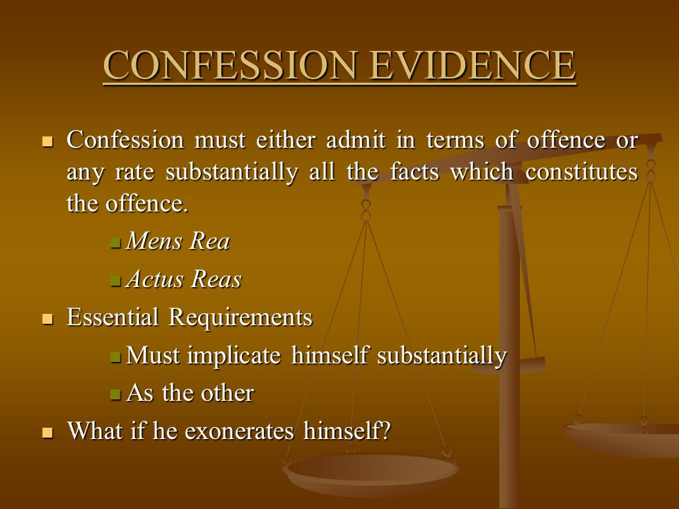 CONFESSION EVIDENCE Confession must either admit in terms of offence or any rate substantially all the facts which constitutes the offence.