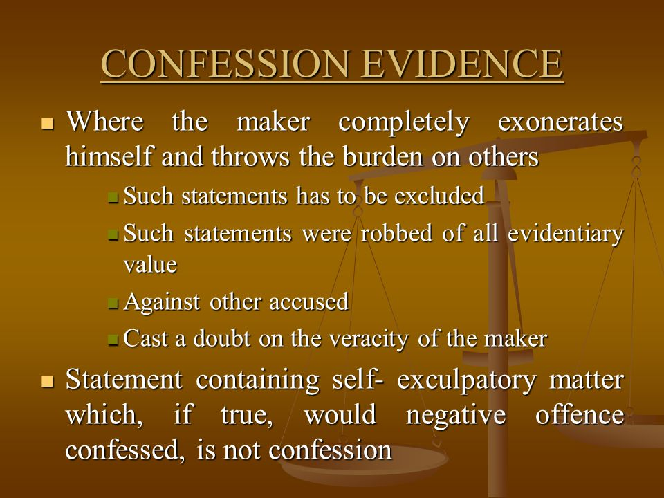 CONFESSION EVIDENCE Where the maker completely exonerates himself and throws the burden on others. Such statements has to be excluded.