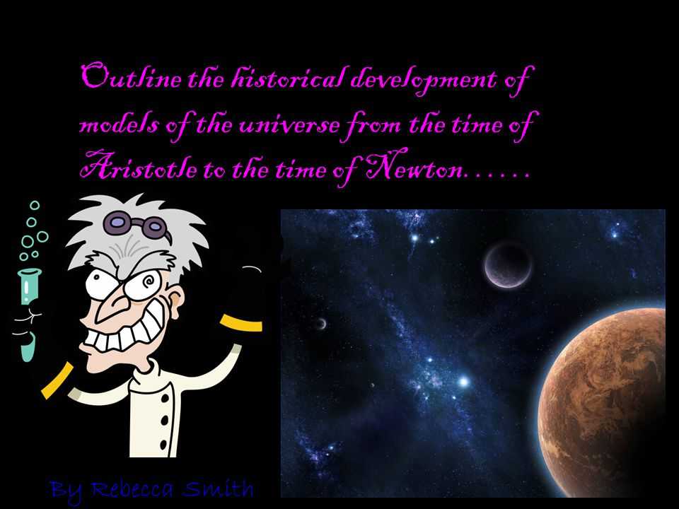Outline the historical development of models of the universe from the time of Aristotle to the time of Newton……
