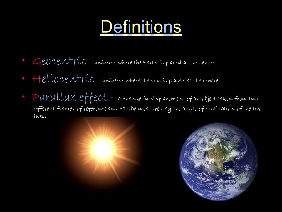 Definitions Geocentric – universe where the Earth is placed at the centre. Heliocentric – universe where the sun is placed at the centre.