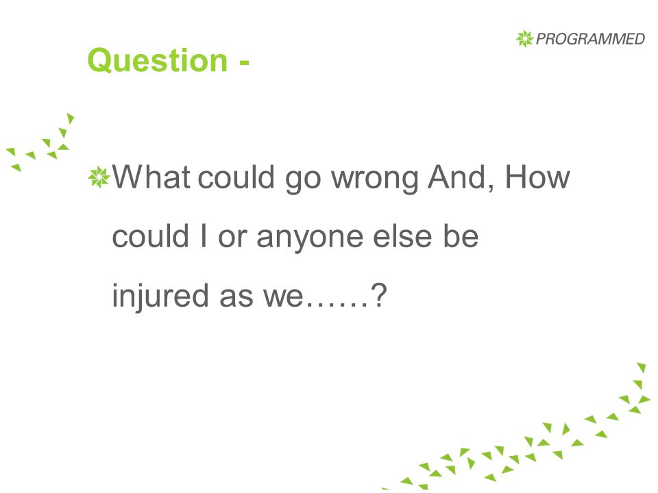 Question - What could go wrong And, How could I or anyone else be injured as we……