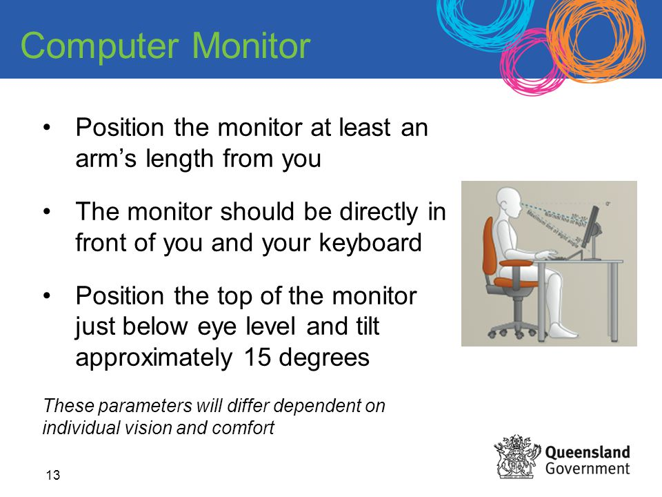 Computer Monitor Position the monitor at least an arm's length from you. The monitor should be directly in front of you and your keyboard.