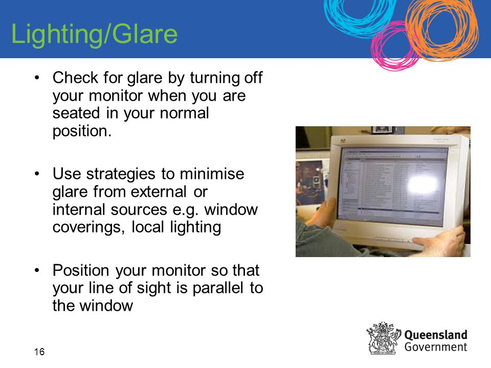 Lighting/Glare Check for glare by turning off your monitor when you are seated in your normal position.