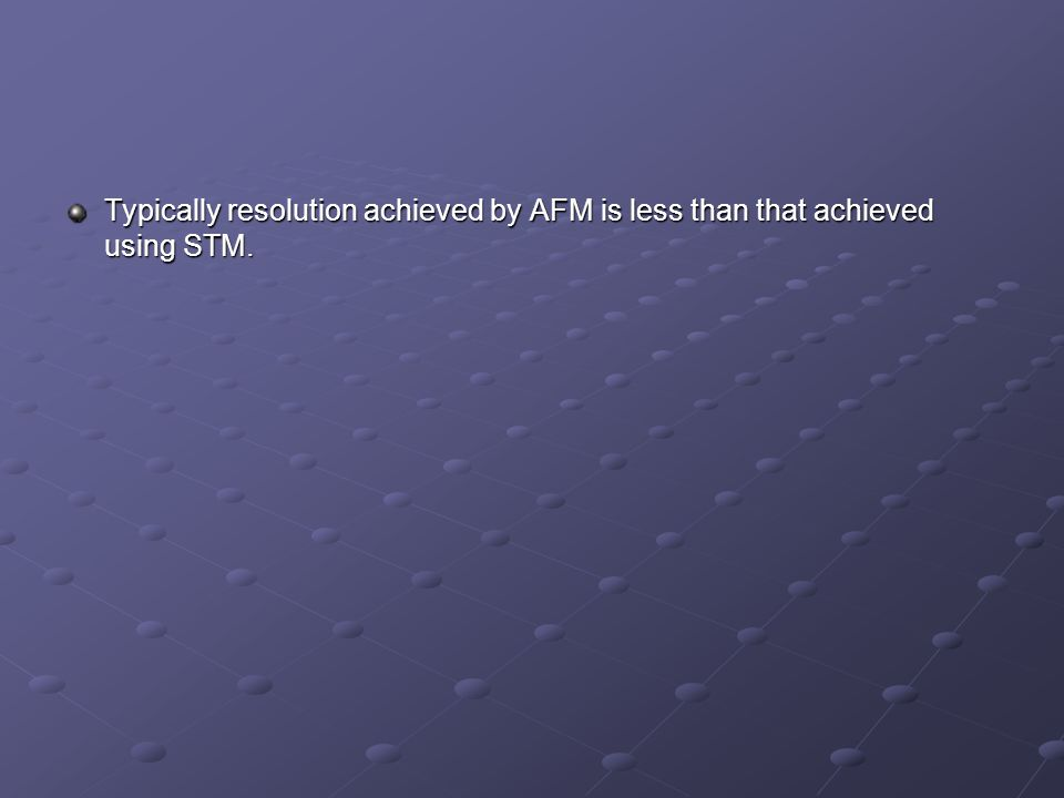 Typically resolution achieved by AFM is less than that achieved using STM.