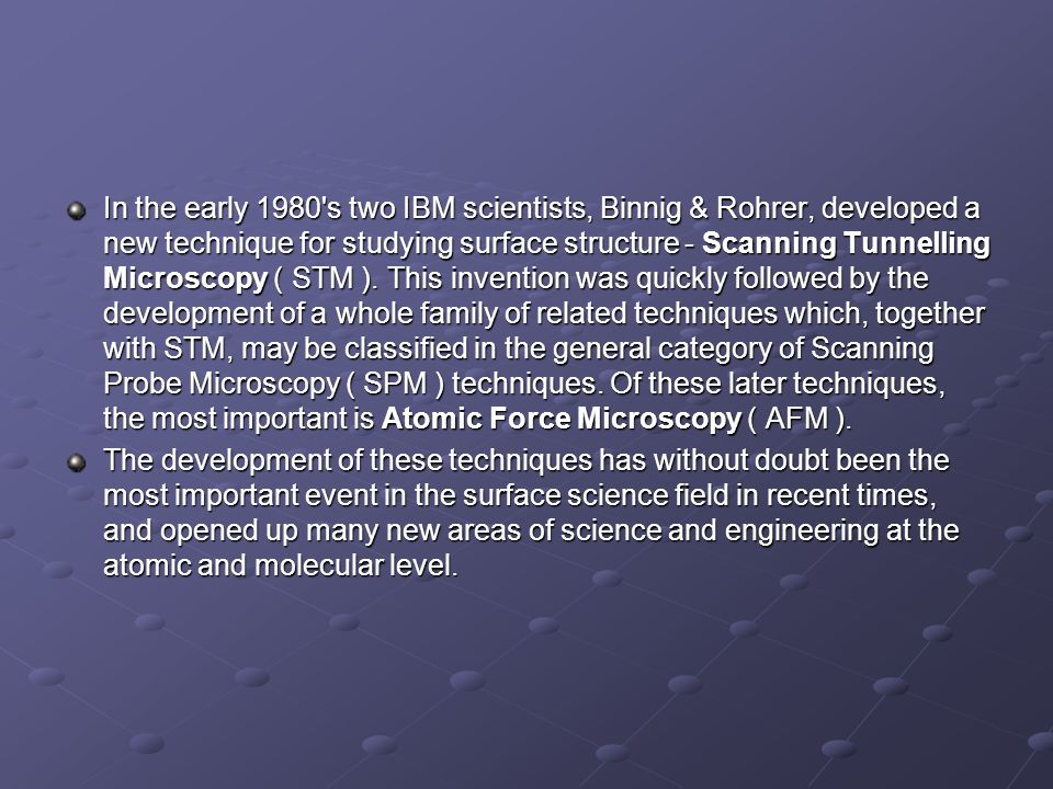 In the early 1980 s two IBM scientists, Binnig & Rohrer, developed a new technique for studying surface structure - Scanning Tunnelling Microscopy ( STM ). This invention was quickly followed by the development of a whole family of related techniques which, together with STM, may be classified in the general category of Scanning Probe Microscopy ( SPM ) techniques. Of these later techniques, the most important is Atomic Force Microscopy ( AFM ).