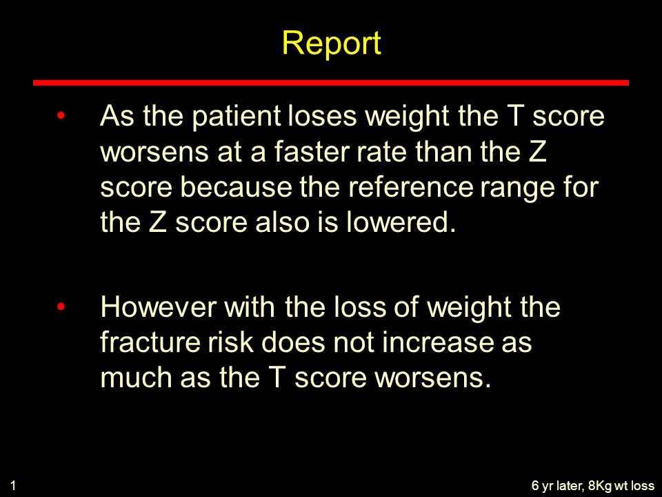 Report As the patient loses weight the T score worsens at a faster rate than the Z score because the reference range for the Z score also is lowered.
