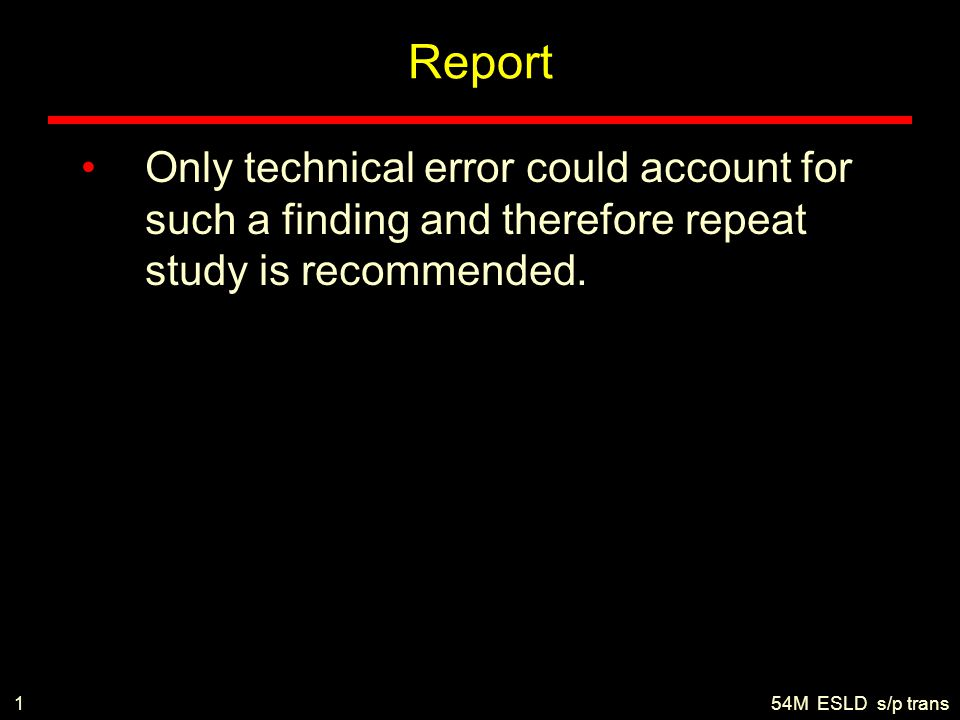 Report Only technical error could account for such a finding and therefore repeat study is recommended.