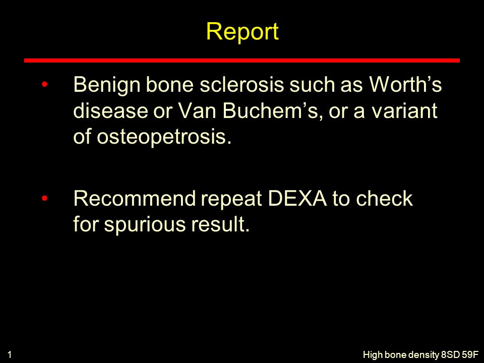 Report Benign bone sclerosis such as Worth's disease or Van Buchem's, or a variant of osteopetrosis.