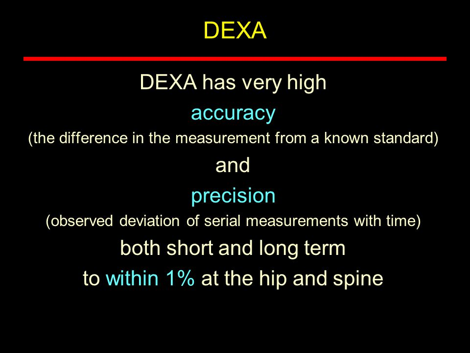 DEXA DEXA has very high accuracy and precision