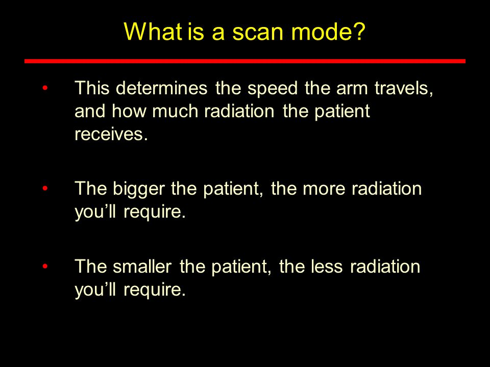 What is a scan mode This determines the speed the arm travels, and how much radiation the patient receives.