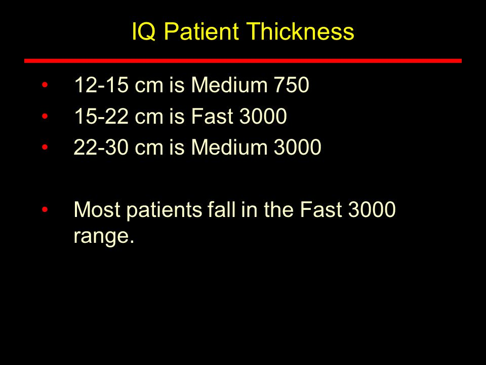 IQ Patient Thickness 12-15 cm is Medium 750 15-22 cm is Fast 3000