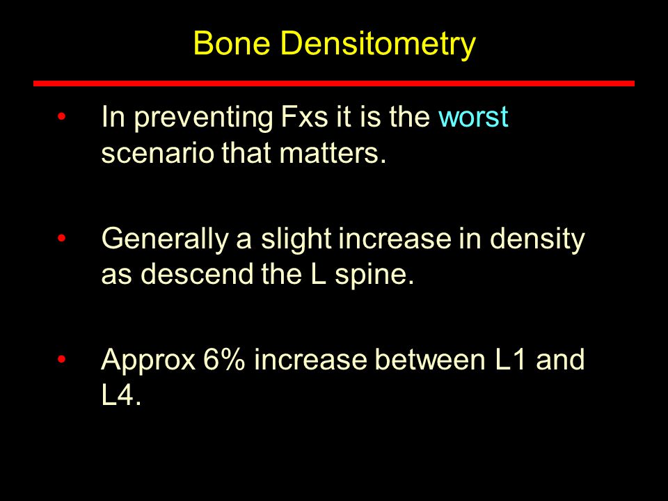 Bone Densitometry In preventing Fxs it is the worst scenario that matters. Generally a slight increase in density as descend the L spine.