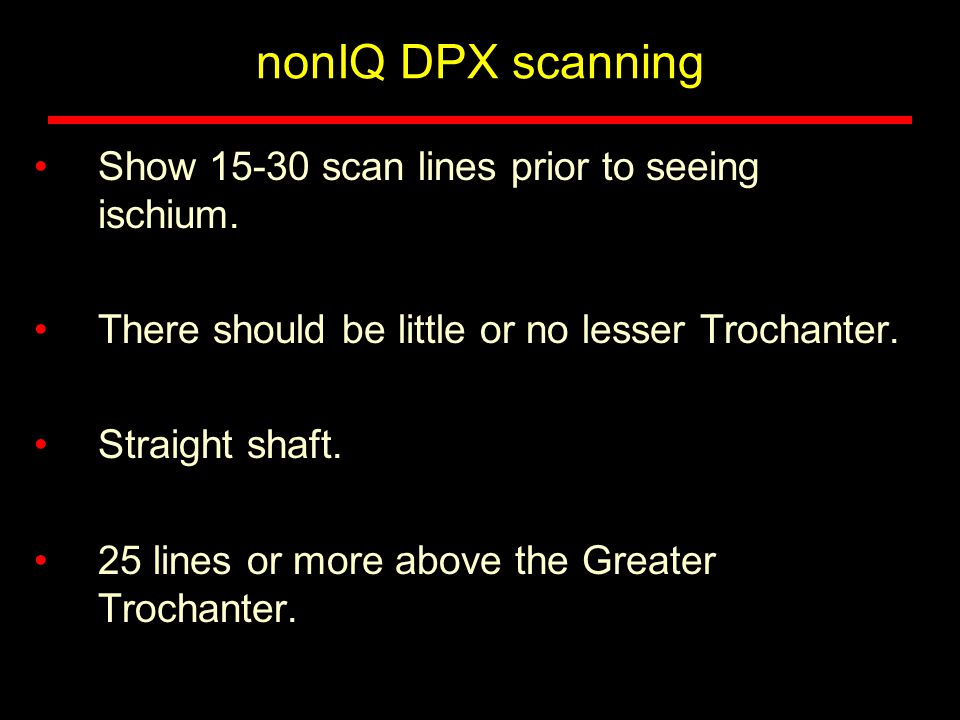 nonIQ DPX scanning Show 15-30 scan lines prior to seeing ischium.