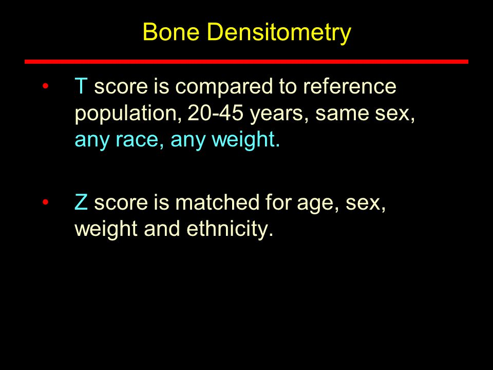 Bone Densitometry T score is compared to reference population, 20-45 years, same sex, any race, any weight.