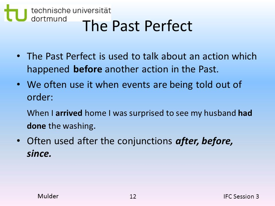 The Past Perfect The Past Perfect is used to talk about an action which happened before another action in the Past.