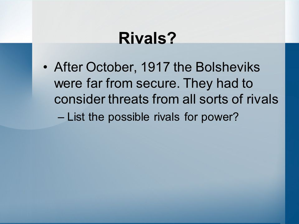 Rivals After October, 1917 the Bolsheviks were far from secure. They had to consider threats from all sorts of rivals.