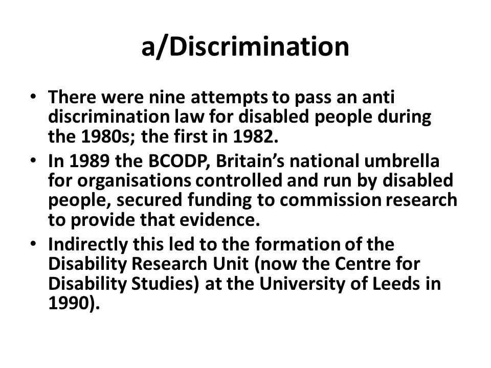 a/Discrimination There were nine attempts to pass an anti discrimination law for disabled people during the 1980s; the first in 1982.