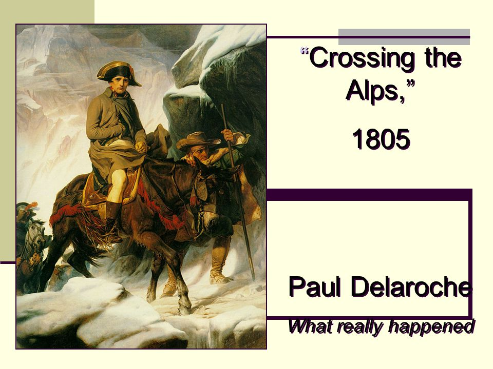 Crossing the Alps, 1805 Paul Delaroche What really happened