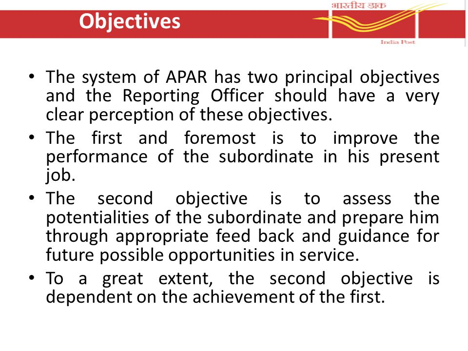Objectives The system of APAR has two principal objectives and the Reporting Officer should have a very clear perception of these objectives.