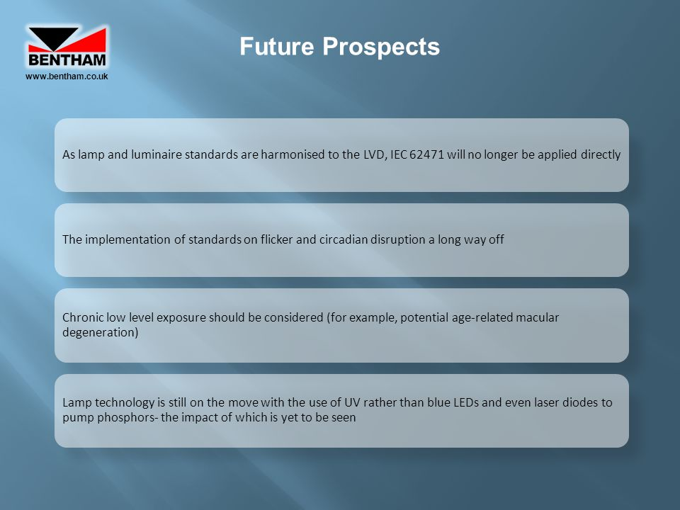 www.bentham.co.uk Future Prospects. As lamp and luminaire standards are harmonised to the LVD, IEC 62471 will no longer be applied directly.