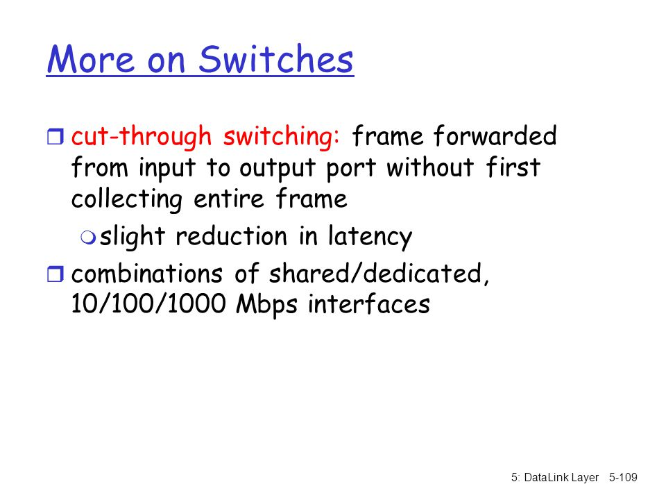 More on Switches cut-through switching: frame forwarded from input to output port without first collecting entire frame.