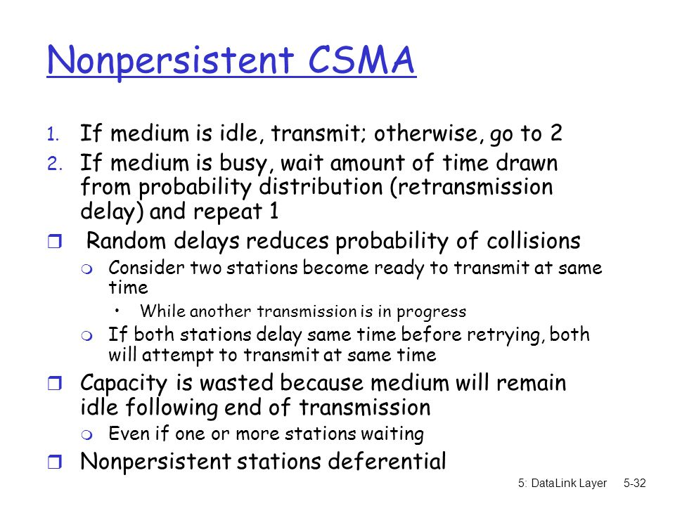 Nonpersistent CSMA If medium is idle, transmit; otherwise, go to 2