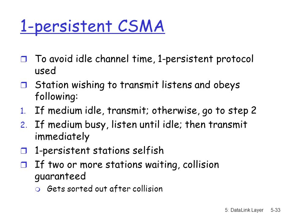 1-persistent CSMA To avoid idle channel time, 1-persistent protocol used. Station wishing to transmit listens and obeys following: