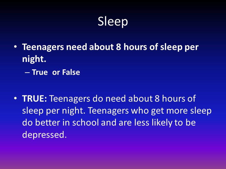 Sleep Teenagers need about 8 hours of sleep per night.