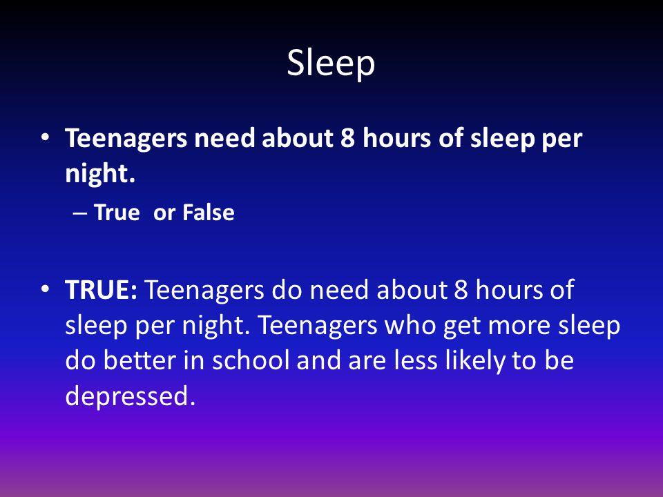 Sleep Teenagers need about 8 hours of sleep per night.