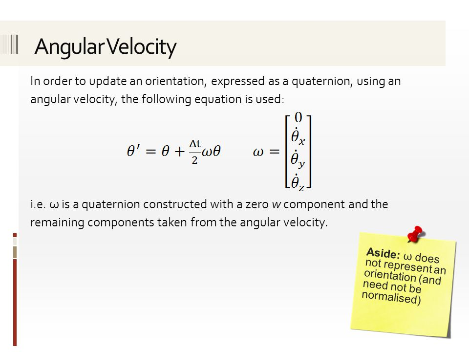 Angular Velocity In order to update an orientation, expressed as a quaternion, using an angular velocity, the following equation is used: