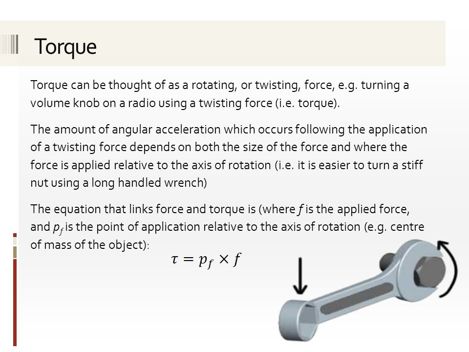 Torque Torque can be thought of as a rotating, or twisting, force, e.g. turning a volume knob on a radio using a twisting force (i.e. torque).