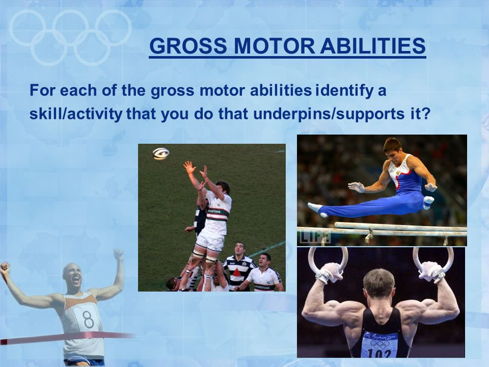 GROSS MOTOR ABILITIES For each of the gross motor abilities identify a skill/activity that you do that underpins/supports it.
