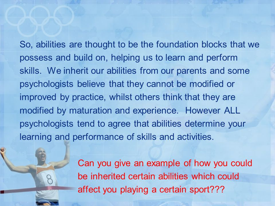 So, abilities are thought to be the foundation blocks that we possess and build on, helping us to learn and perform skills.
