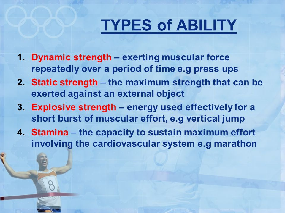 TYPES of ABILITY Dynamic strength – exerting muscular force repeatedly over a period of time e.g press ups.