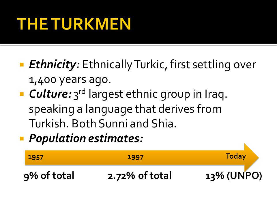 THE TURKMEN Ethnicity: Ethnically Turkic, first settling over 1,400 years ago.