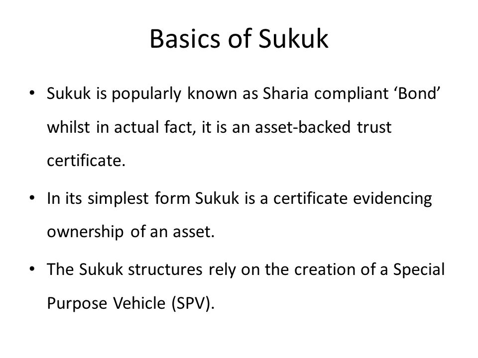 Basics of Sukuk Sukuk is popularly known as Sharia compliant 'Bond' whilst in actual fact, it is an asset-backed trust certificate.