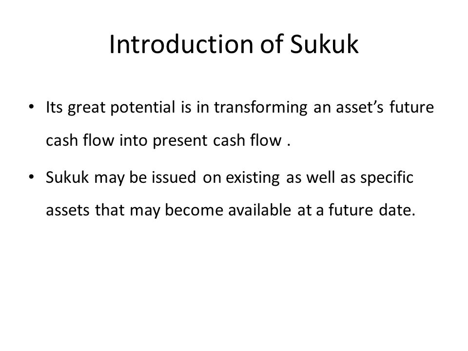 Introduction of Sukuk Its great potential is in transforming an asset's future cash flow into present cash flow .