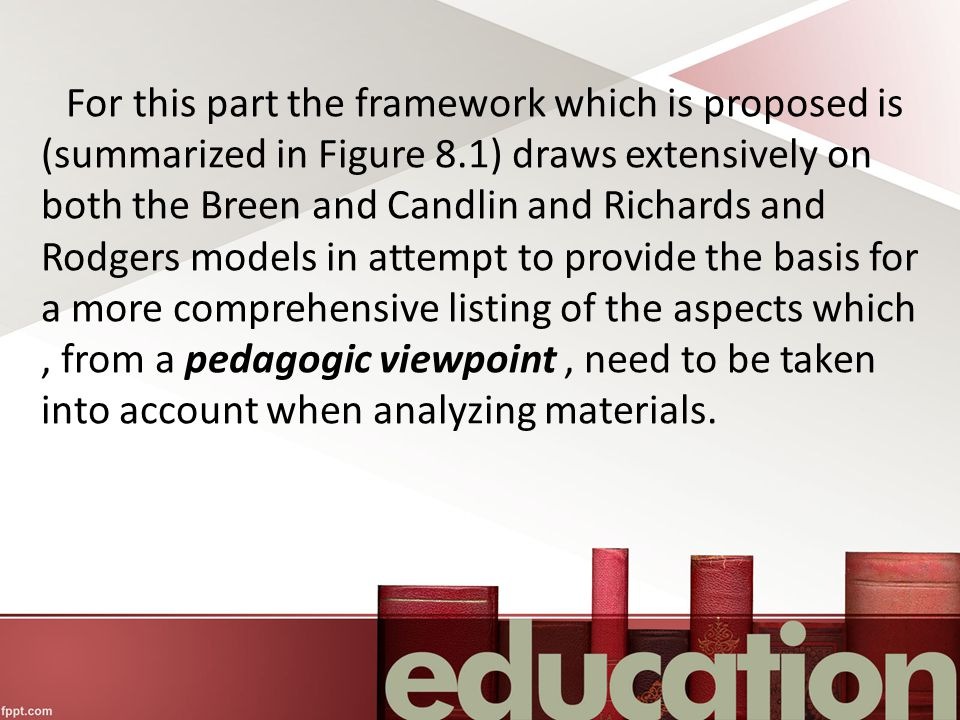For this part the framework which is proposed is (summarized in Figure 8.1) draws extensively on both the Breen and Candlin and Richards and Rodgers models in attempt to provide the basis for a more comprehensive listing of the aspects which , from a pedagogic viewpoint , need to be taken into account when analyzing materials.