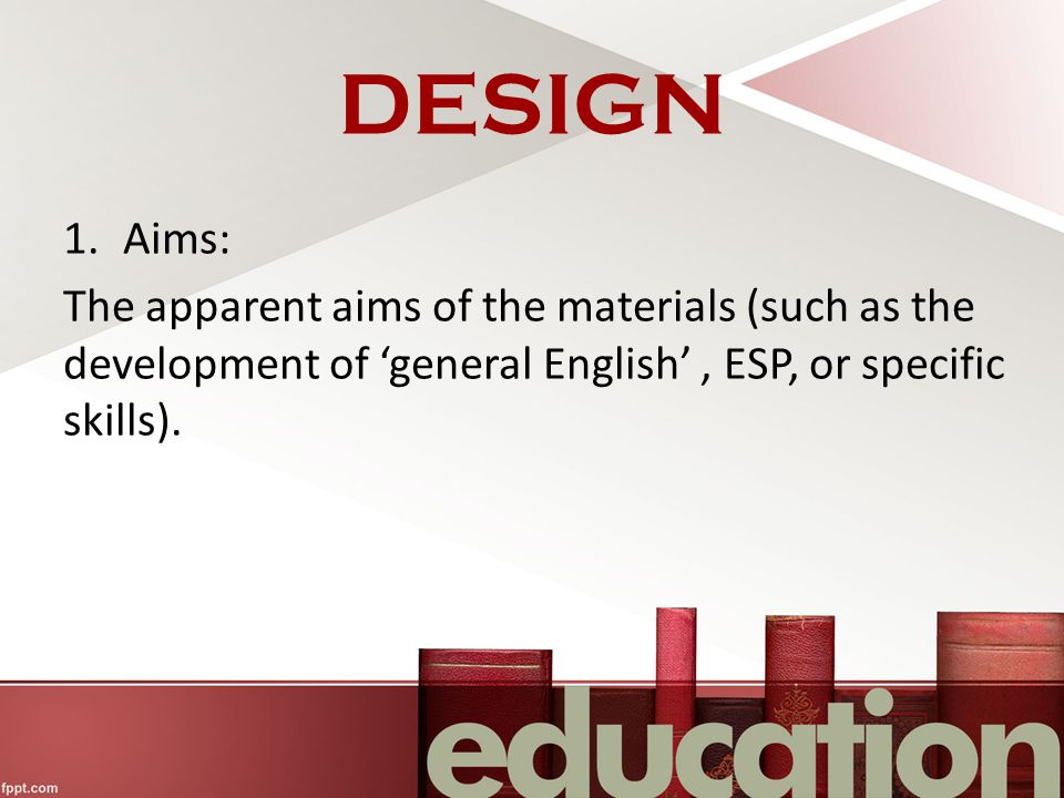 DESIGN Aims: The apparent aims of the materials (such as the development of 'general English' , ESP, or specific skills).