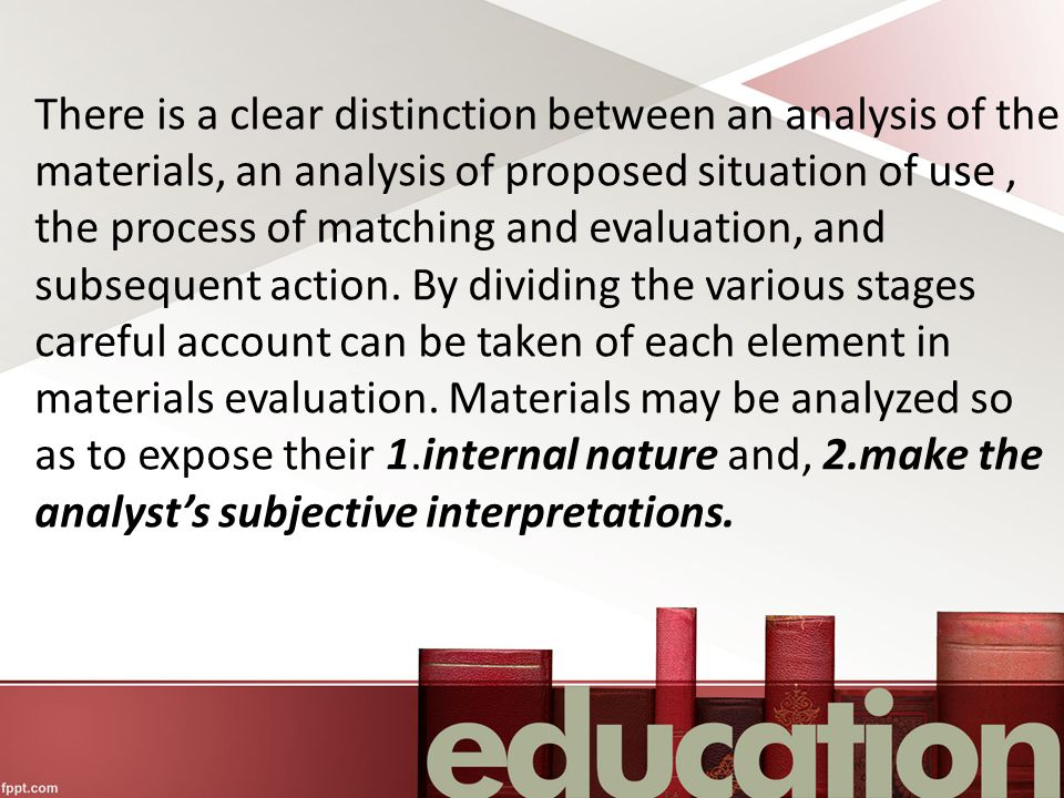 There is a clear distinction between an analysis of the materials, an analysis of proposed situation of use , the process of matching and evaluation, and subsequent action.
