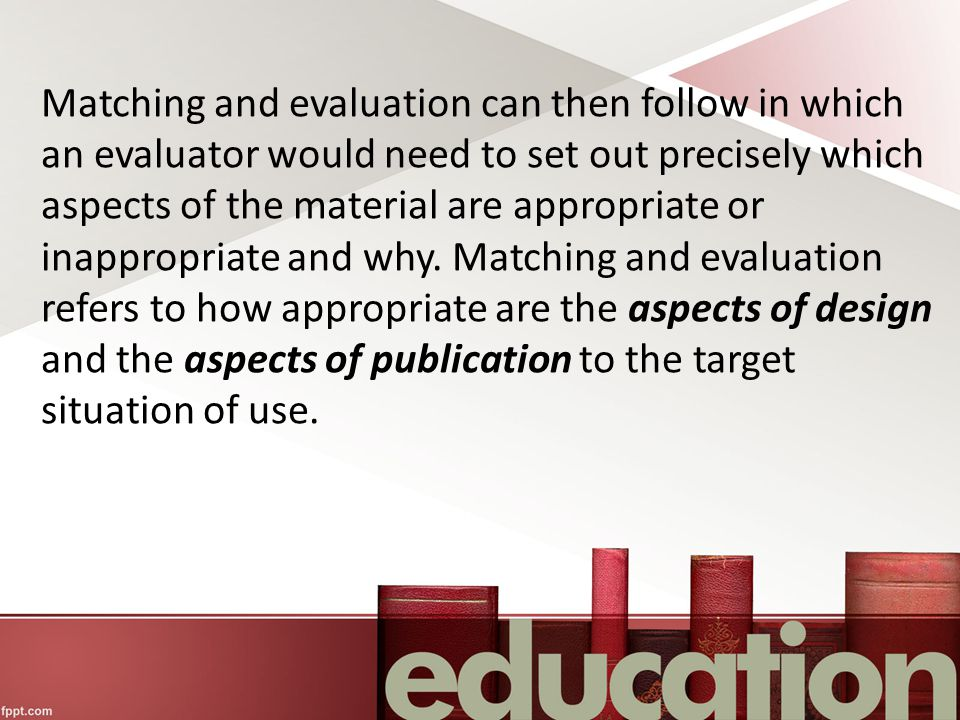 Matching and evaluation can then follow in which an evaluator would need to set out precisely which aspects of the material are appropriate or inappropriate and why.