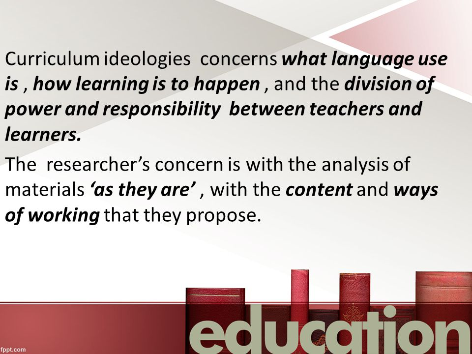 Curriculum ideologies concerns what language use is , how learning is to happen , and the division of power and responsibility between teachers and learners.