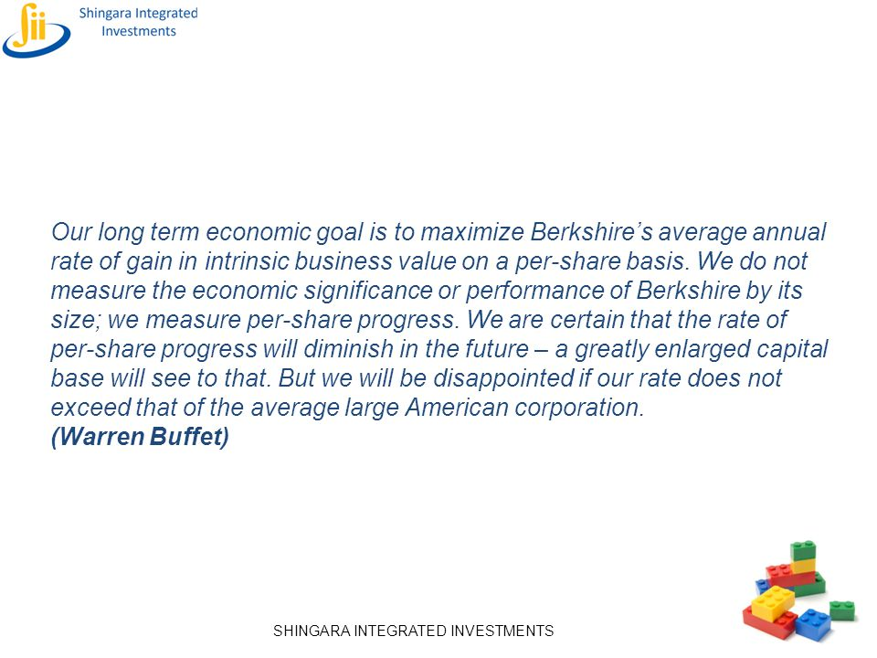 Our long term economic goal is to maximize Berkshire's average annual rate of gain in intrinsic business value on a per-share basis. We do not measure the economic significance or performance of Berkshire by its size; we measure per-share progress. We are certain that the rate of per-share progress will diminish in the future – a greatly enlarged capital base will see to that. But we will be disappointed if our rate does not exceed that of the average large American corporation.
