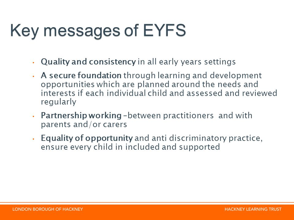 Key messages of EYFS Quality and consistency in all early years settings.