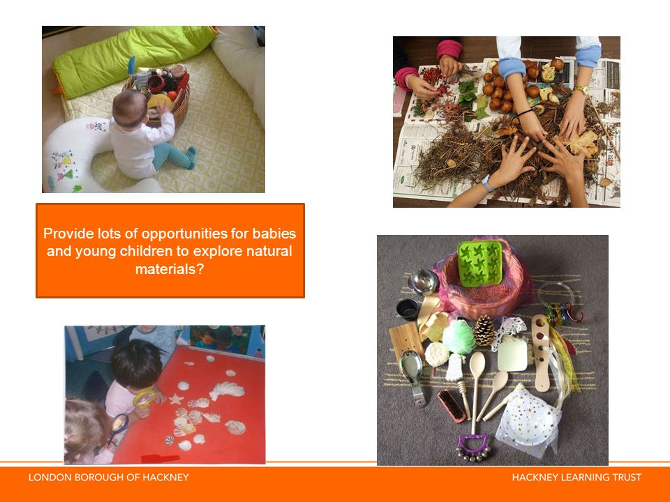 Provide lots of opportunities for babies and young children to explore natural materials